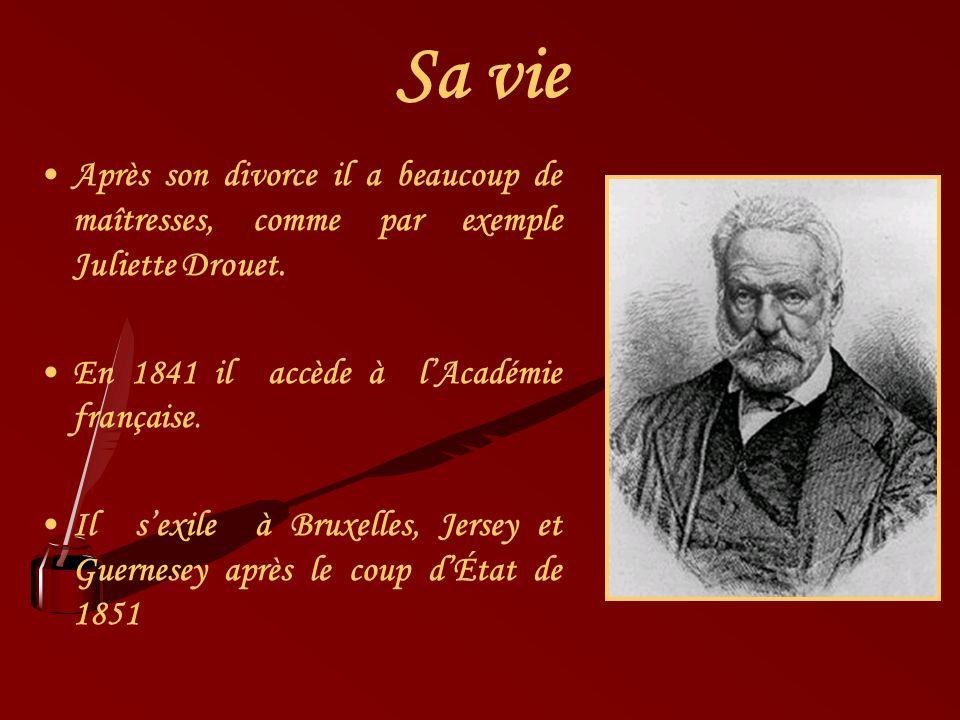 Sa vie Après son divorce il a beaucoup de maîtresses, comme par exemple Juliette Drouet. En 1841 il accède à lAcadémie française. Il sexile à Bruxelle