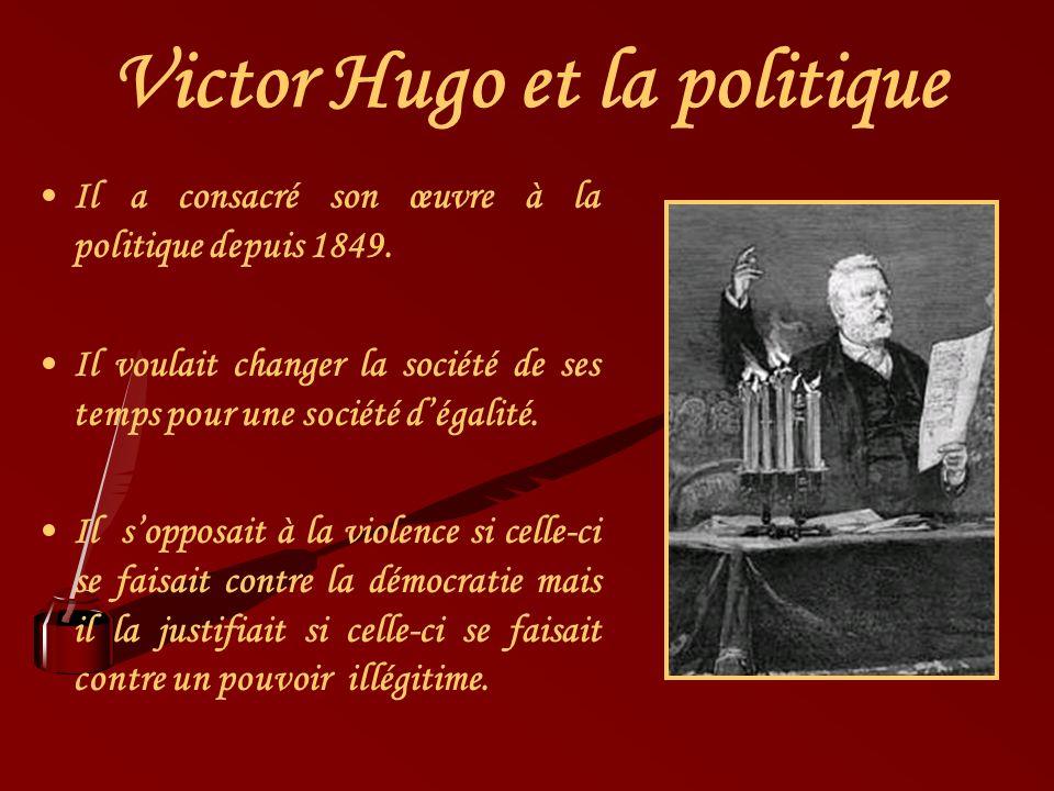 Victor Hugo et la politique Il a consacré son œuvre à la politique depuis 1849. Il voulait changer la société de ses temps pour une société dégalité.
