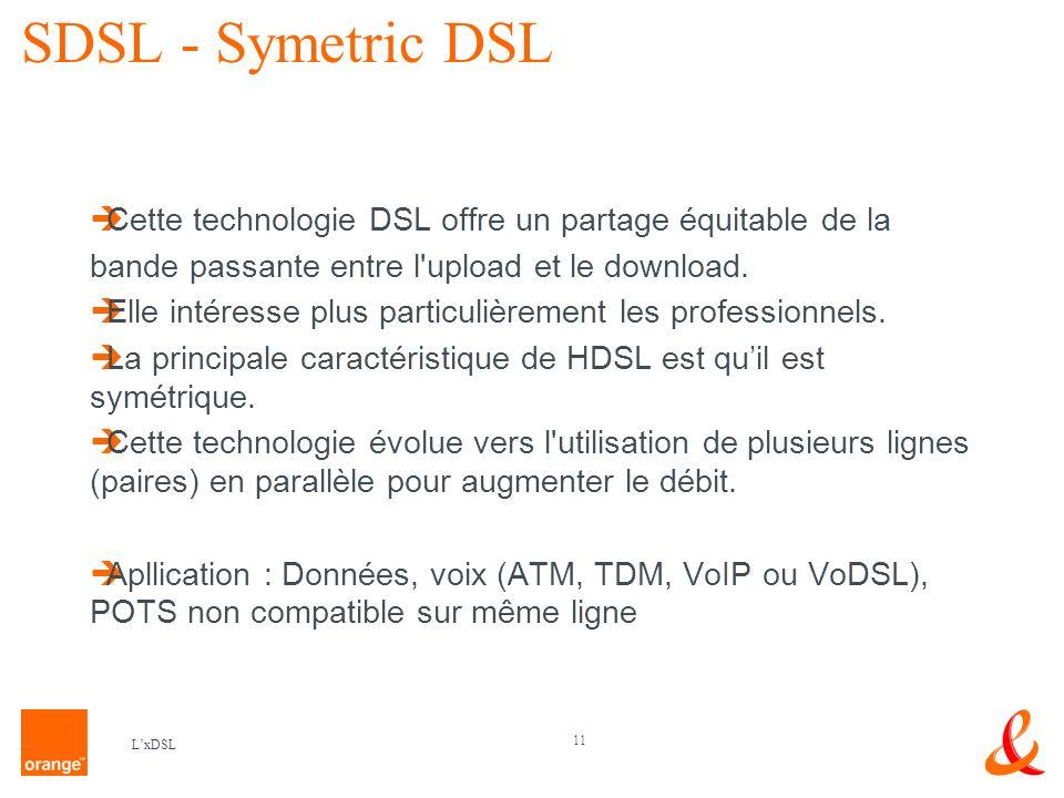 11 LxDSL SDSL - Symetric DSL Cette technologie DSL offre un partage équitable de la bande passante entre l upload et le download.