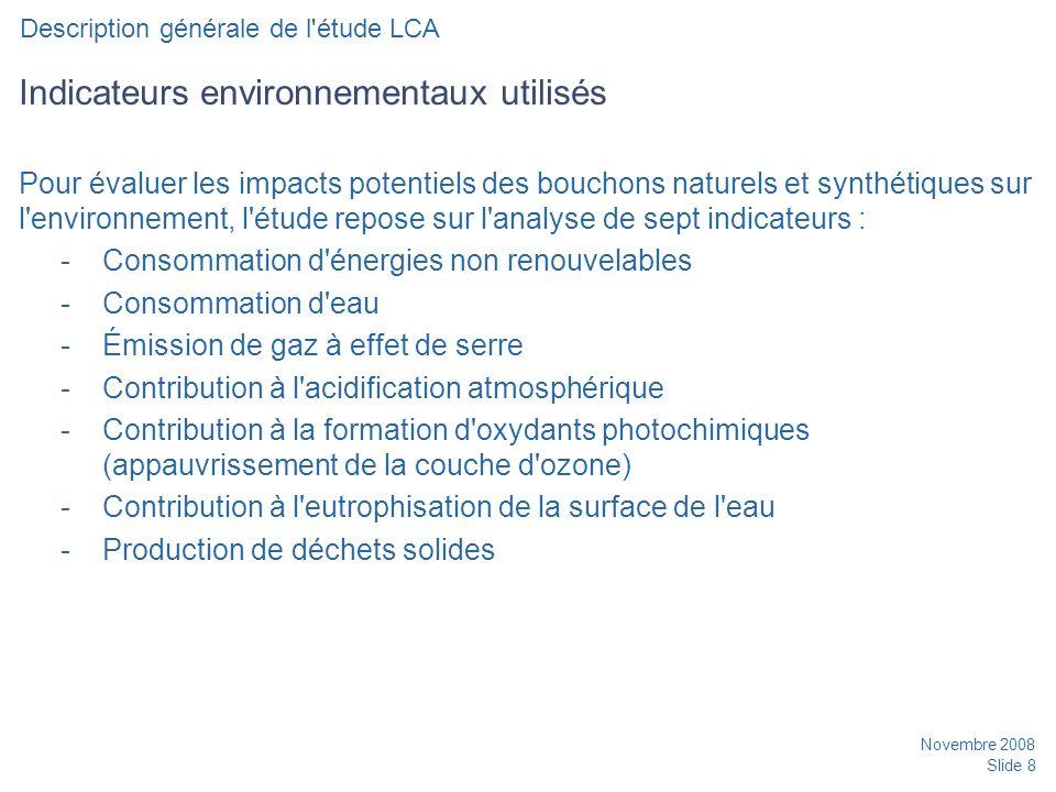 Novembre 2008 Slide 8 Indicateurs environnementaux utilisés Pour évaluer les impacts potentiels des bouchons naturels et synthétiques sur l environnement, l étude repose sur l analyse de sept indicateurs : -Consommation d énergies non renouvelables -Consommation d eau -Émission de gaz à effet de serre -Contribution à l acidification atmosphérique -Contribution à la formation d oxydants photochimiques (appauvrissement de la couche d ozone) -Contribution à l eutrophisation de la surface de l eau -Production de déchets solides Description générale de l étude LCA