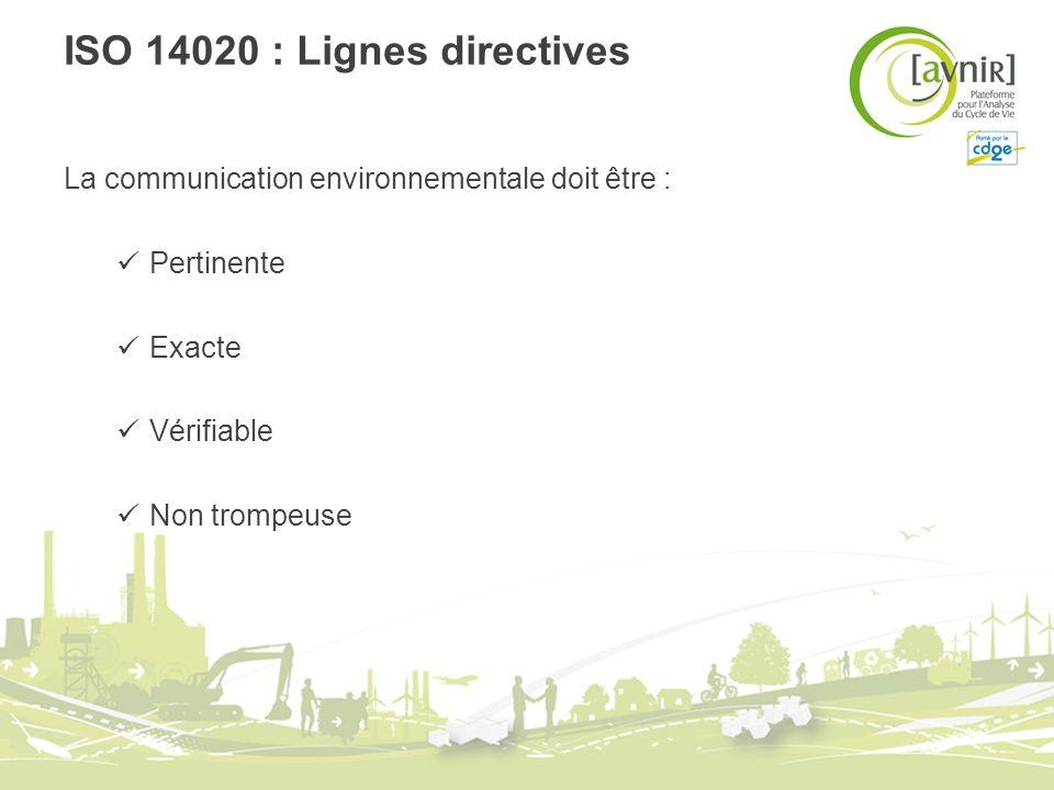 ISO 14020 : Lignes directives La communication environnementale doit être : Pertinente Exacte Vérifiable Non trompeuse