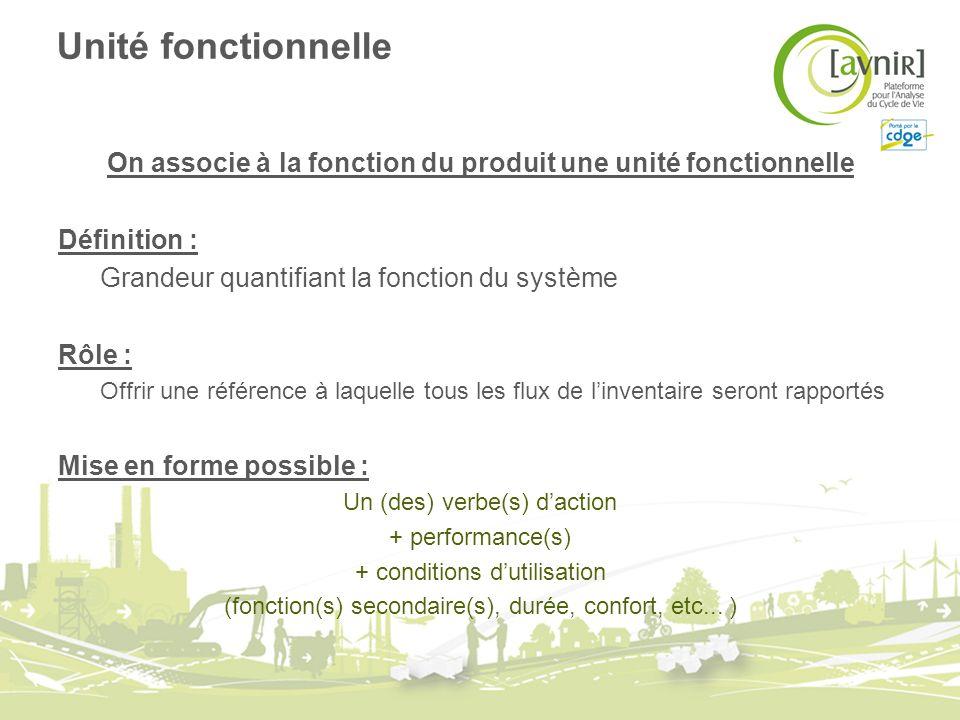 Unité fonctionnelle On associe à la fonction du produit une unité fonctionnelle Définition : Grandeur quantifiant la fonction du système Rôle : Offrir