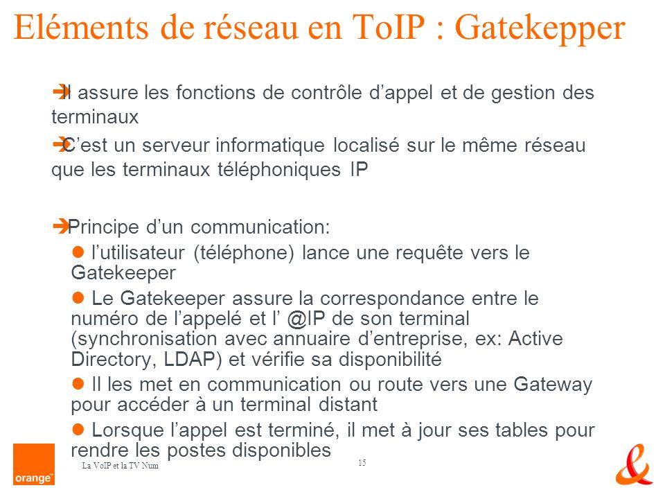 15 La VoIP et la TV Num Eléments de réseau en ToIP : Gatekepper Il assure les fonctions de contrôle dappel et de gestion des terminaux Cest un serveur