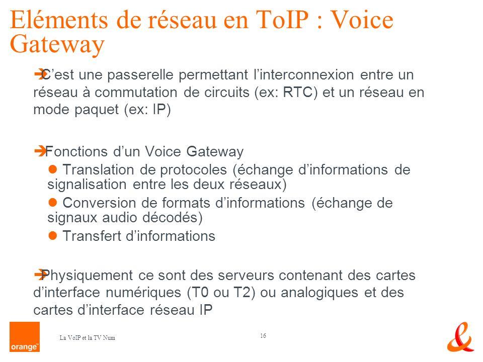 16 La VoIP et la TV Num Eléments de réseau en ToIP : Voice Gateway Cest une passerelle permettant linterconnexion entre un réseau à commutation de cir
