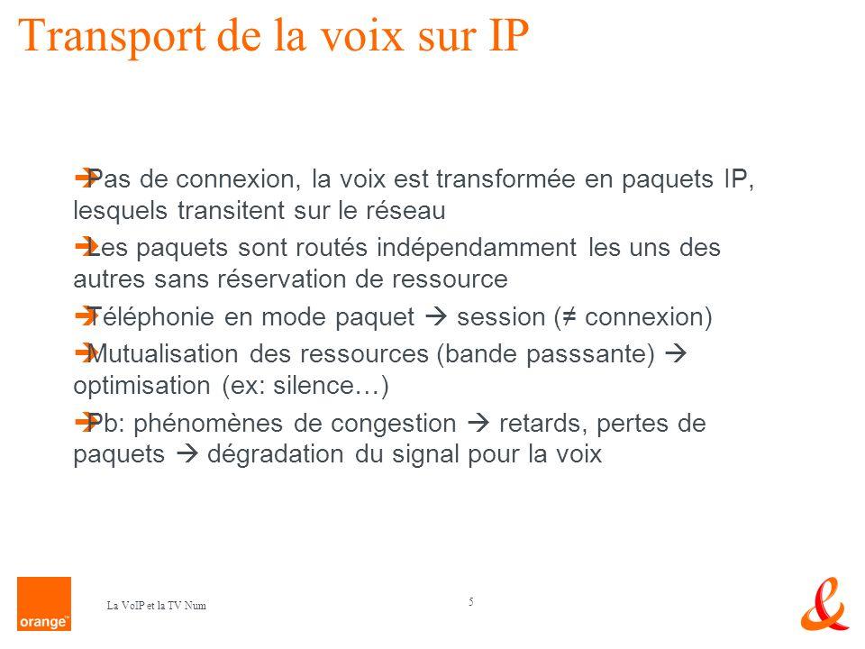 6 La VoIP et la TV Num Protocoles de transport en VoIP Transport de donnés: TCP, UDP UDP plus simple et en voix, Ack inutile (pas besoin de contrôle de réception) Voix = exigence de transport données délais perte de paquets acceptable (algorithmes de reconstitution) Utilisation de RTP (Real Time Protocol) encapsulé dans de lUDP sert au respect du séquencement Utilisation de RTCP (Real Time Control Protocol) : fonctionnalités de QoS (informe sur la qos du réseau) Et de cRTP : gain de bande passante / RTP en compressant lentête Ethernet