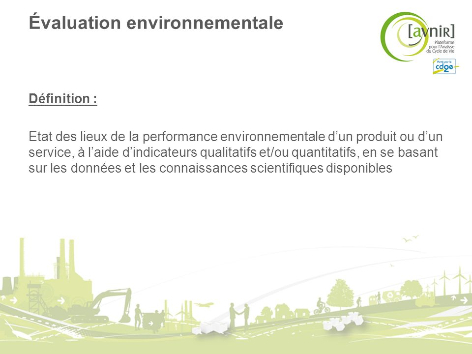 Évaluation environnementale Définition : Etat des lieux de la performance environnementale dun produit ou dun service, à laide dindicateurs qualitatif