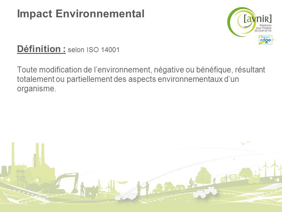 Impact Environnemental Définition : selon ISO 14001 Toute modification de lenvironnement, négative ou bénéfique, résultant totalement ou partiellement des aspects environnementaux dun organisme.
