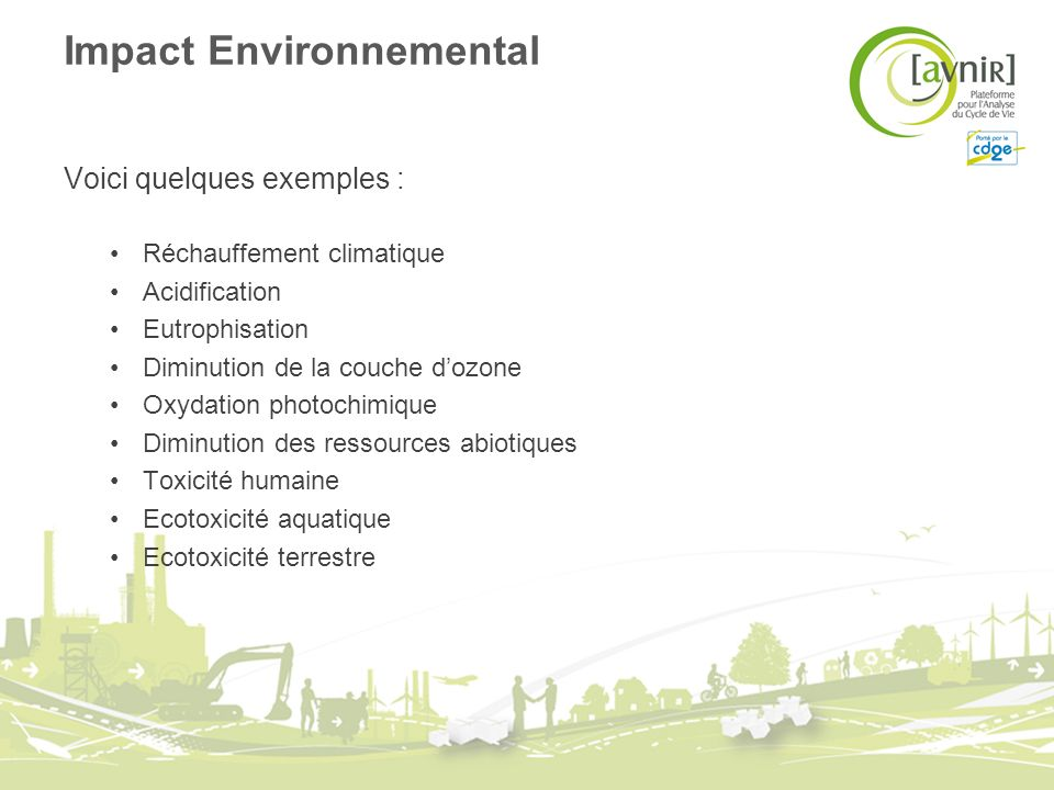 Impact Environnemental Voici quelques exemples : Réchauffement climatique Acidification Eutrophisation Diminution de la couche dozone Oxydation photochimique Diminution des ressources abiotiques Toxicité humaine Ecotoxicité aquatique Ecotoxicité terrestre