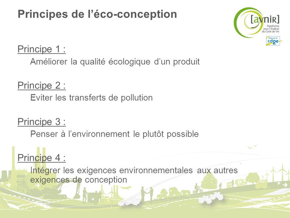 Principes de léco-conception Principe 1 : Améliorer la qualité écologique dun produit Principe 2 : Eviter les transferts de pollution Principe 3 : Pen