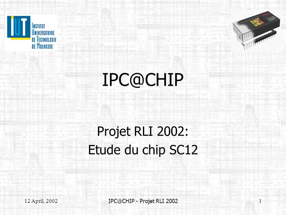 12 April, 20022 IPC@CHIP - Projet RLI 2002 Sommaire 1 - Présentation du SC12 2 - Le kit DK41 * Présentation * Mise en service * Configuration 3 - Réalisation de la plaque de développement 4 - Mise en œuvre de la plaque de développement 5 - Tests et programmation 6 - Conclusion