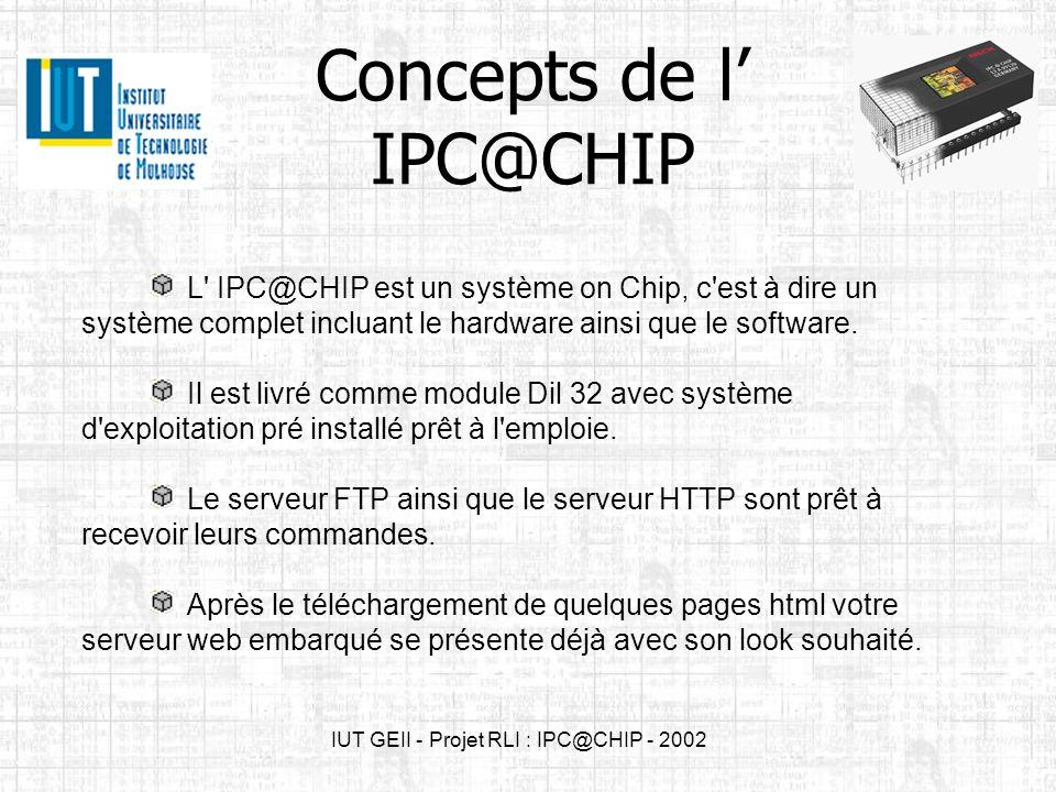 12 April, 20023 IPC@CHIP - Projet RLI 2002 Présentation du SC12 C est une solution complète de PC embarqué Caractéristiques techniques –Un microprocesseur 16 bit 186 cadencé a 20 MHz –512 Ko de RAM –512 ko de mémoire FLASH –2 interfaces séries –1 contrôleur erhernet –Des entrées/sorties Fonctionnalités –Server Web –Server FTP –Server Telnet –Server de mail (POP3 + SMTP) –Server DHCP