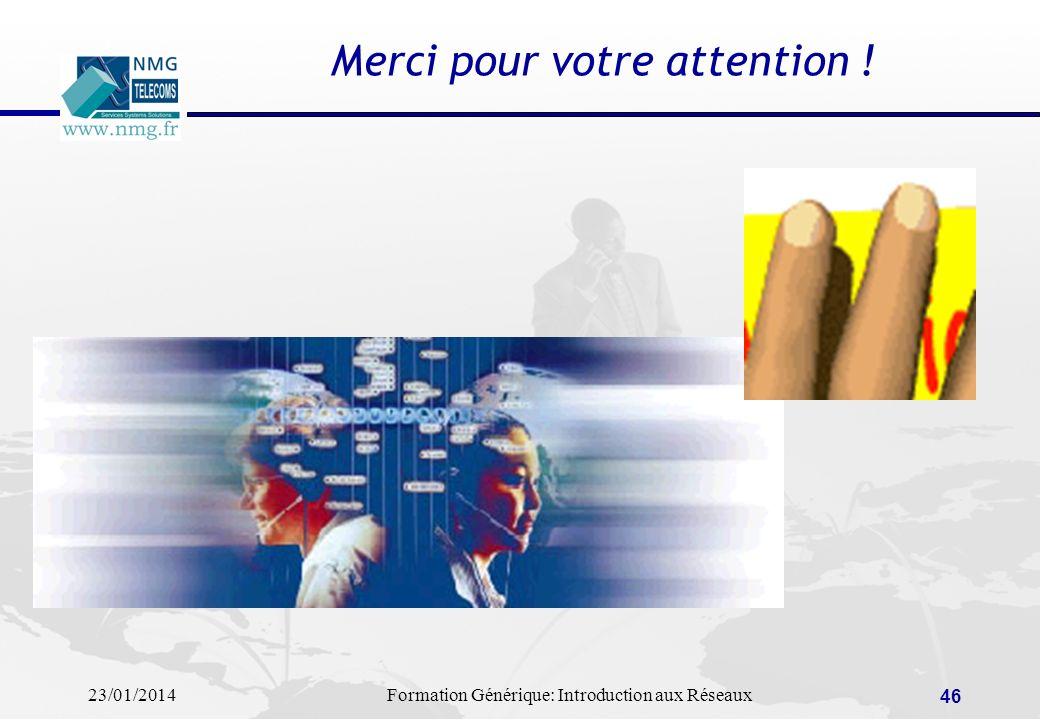 23/01/2014Formation Générique: Introduction aux Réseaux 46 Merci pour votre attention !