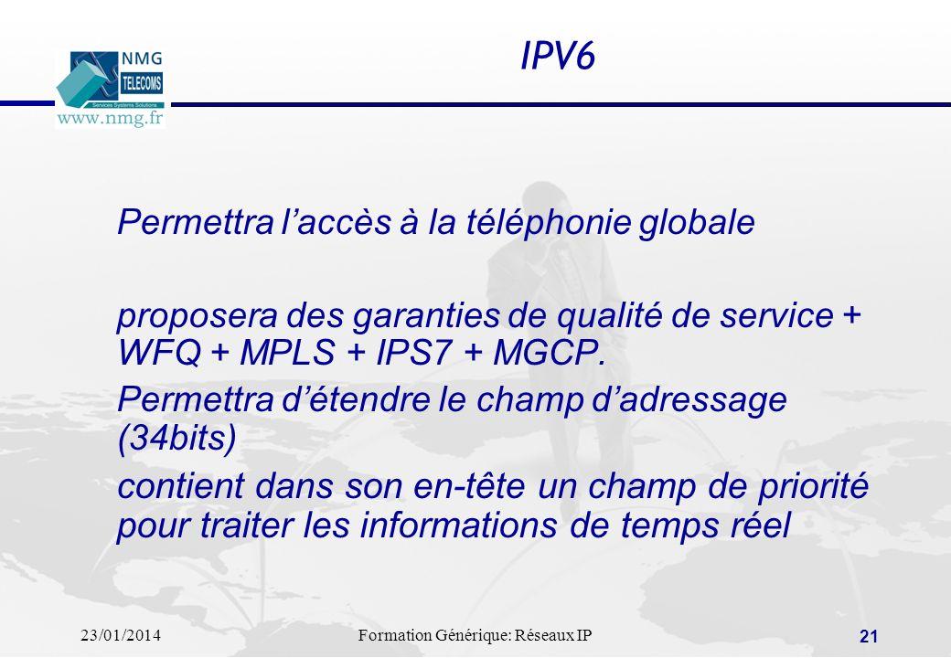 23/01/2014Formation Générique: Réseaux IP 21 IPV6 Permettra laccès à la téléphonie globale proposera des garanties de qualité de service + WFQ + MPLS