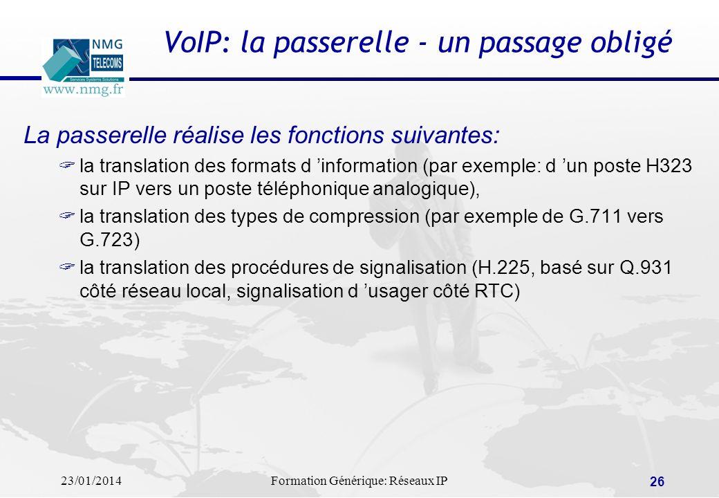 23/01/2014Formation Générique: Réseaux IP 26 VoIP: la passerelle - un passage obligé La passerelle réalise les fonctions suivantes: la translation des