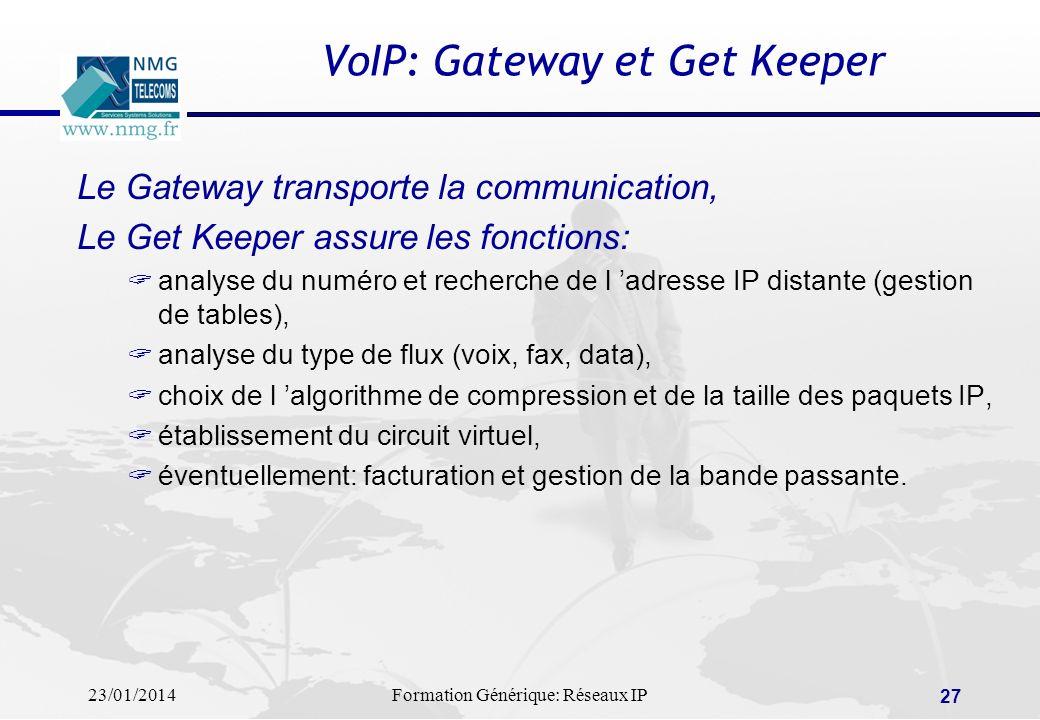 23/01/2014Formation Générique: Réseaux IP 27 VoIP: Gateway et Get Keeper Le Gateway transporte la communication, Le Get Keeper assure les fonctions: a