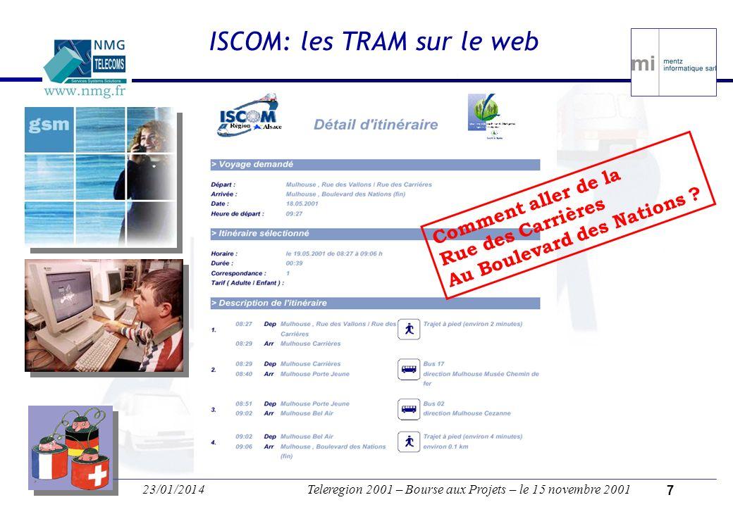 23/01/2014Teleregion 2001 – Bourse aux Projets – le 15 novembre 2001 6 ISCOM: déploiement local MI (Strasbourg) & NMG (Mulhouse) Les « Sponsoring Partners » Bus: TRAM (Mulhouse), TRACE (Colmar), CTRB (Belfort), CTS (Strasbourg) EuroAirport District des 3 Frontières SNCF: Société Nationale des Chemins de Fer Français Conseils Généraux(CG68 / CG67 / CG90) Conseil de la REGIO TriRhena Association des Villes du Rhin-Sud ADA: Association du Développement de lAlsace (Conseil Régional) Universités locales: UHA, UTBM MI (Strasbourg) & NMG (Mulhouse) Les « Sponsoring Partners » Bus: TRAM (Mulhouse), TRACE (Colmar), CTRB (Belfort), CTS (Strasbourg) EuroAirport District des 3 Frontières SNCF: Société Nationale des Chemins de Fer Français Conseils Généraux(CG68 / CG67 / CG90) Conseil de la REGIO TriRhena Association des Villes du Rhin-Sud ADA: Association du Développement de lAlsace (Conseil Régional) Universités locales: UHA, UTBM France Deutschland Schweiz C B S M