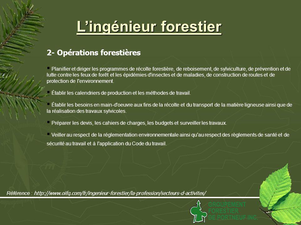 Lingénieur forestier 2- Opérations forestières Planifier et diriger les programmes de récolte forestière, de reboisement, de sylviculture, de prévention et de lutte contre les feux de forêt et les épidémies d insectes et de maladies, de construction de routes et de protection de l environnement.