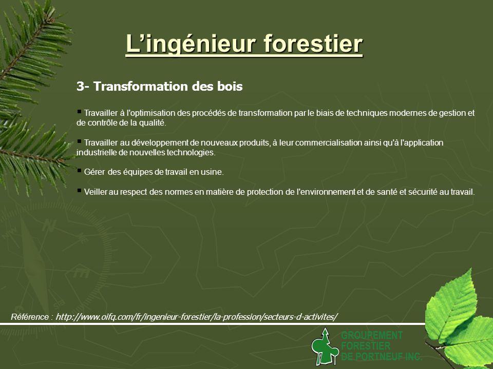 Lingénieur forestier 3- Transformation des bois Travailler à l optimisation des procédés de transformation par le biais de techniques modernes de gestion et de contrôle de la qualité.