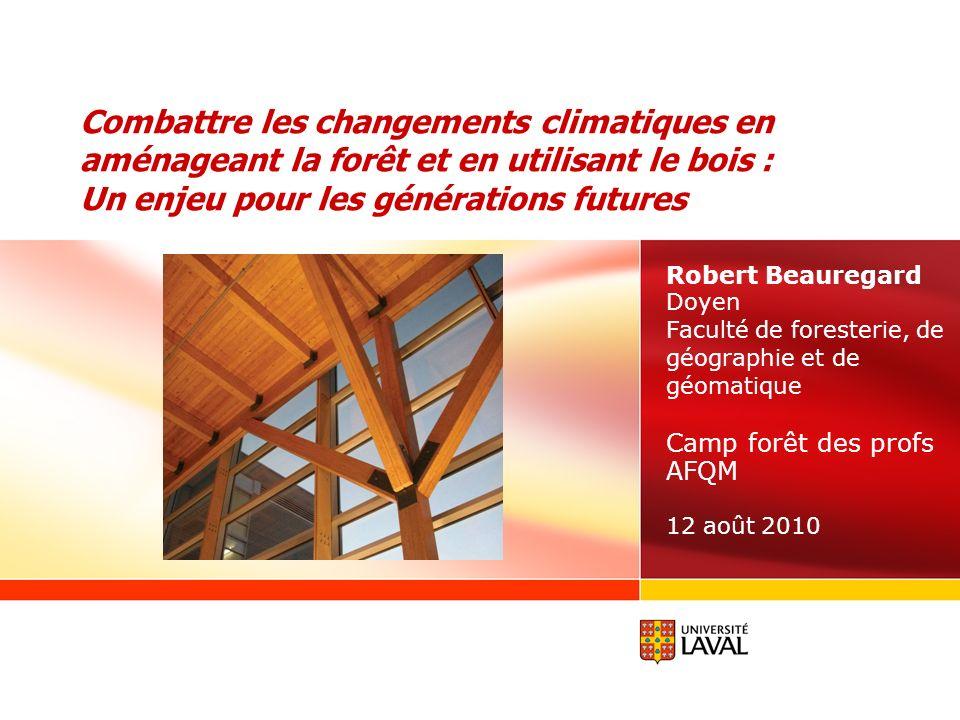 Combattre les changements climatiques en aménageant la forêt et en utilisant le bois : Un enjeu pour les générations futures Robert Beauregard Doyen F