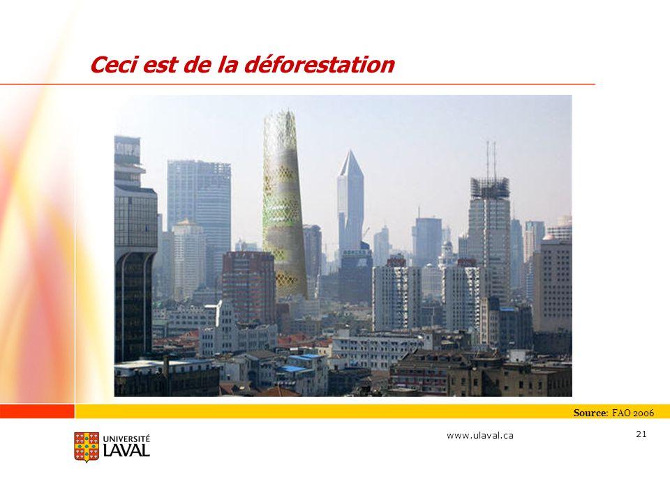 www.ulaval.ca 21 Ceci est de la déforestation Source: FAO 2006
