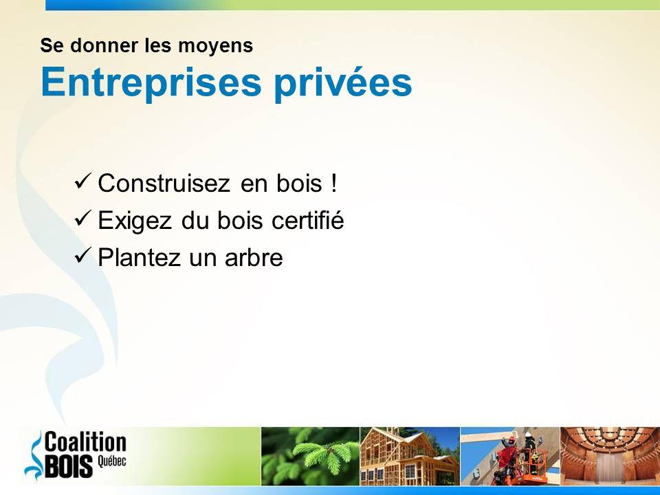 Se donner les moyens Entreprises privées Construisez en bois ! Exigez du bois certifié Plantez un arbre