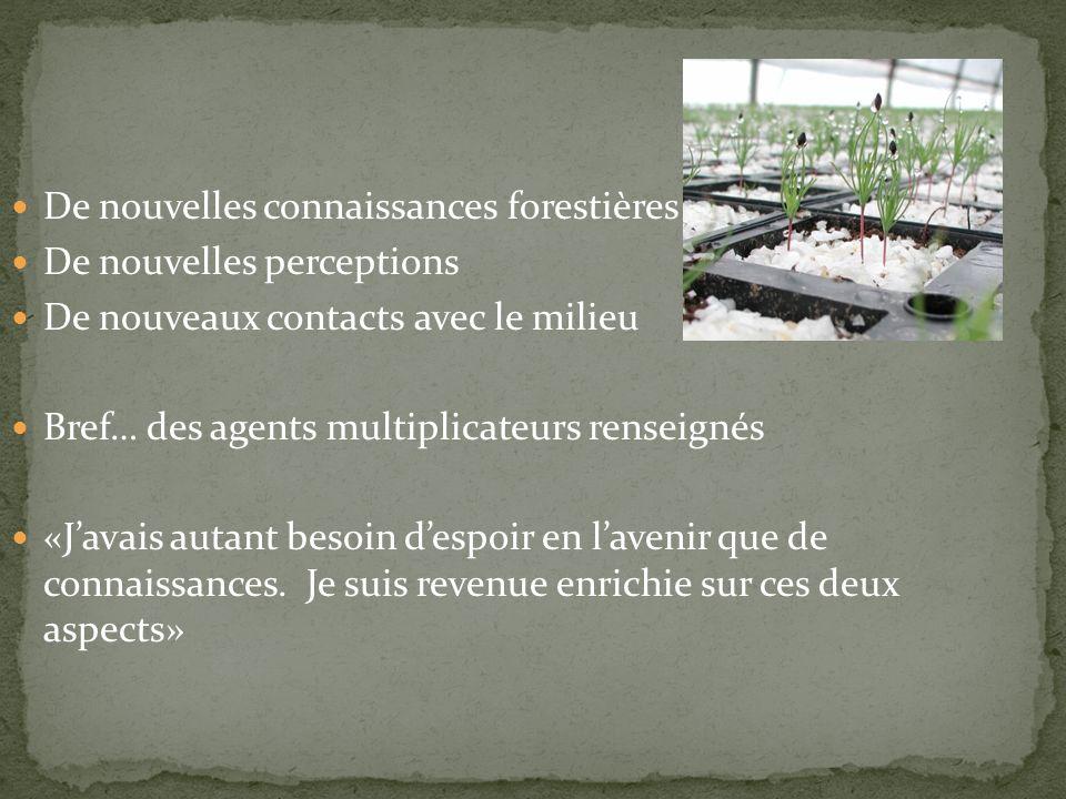 De nouvelles connaissances forestières De nouvelles perceptions De nouveaux contacts avec le milieu Bref… des agents multiplicateurs renseignés «Javais autant besoin despoir en lavenir que de connaissances.