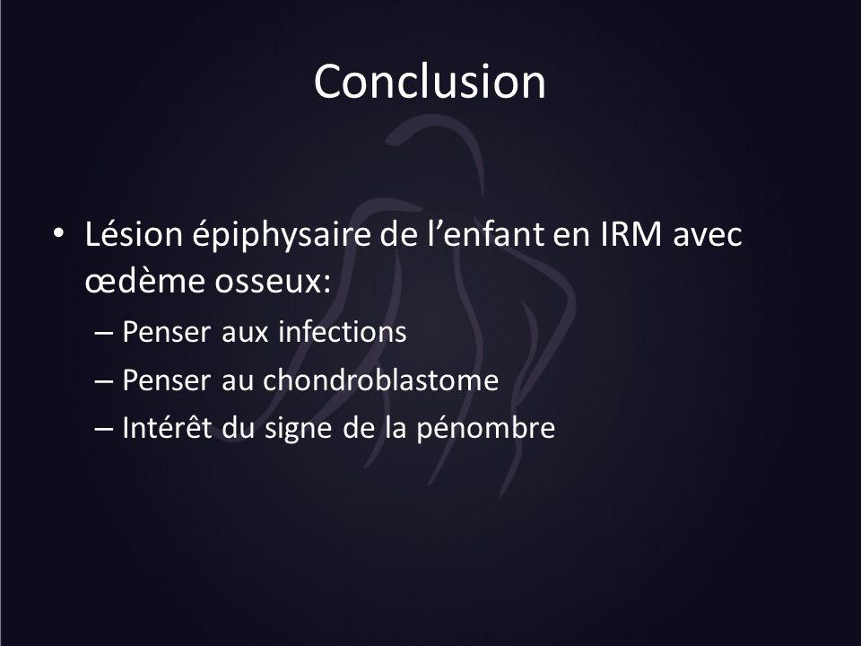 Conclusion Lésion épiphysaire de lenfant en IRM avec œdème osseux: – Penser aux infections – Penser au chondroblastome – Intérêt du signe de la pénomb