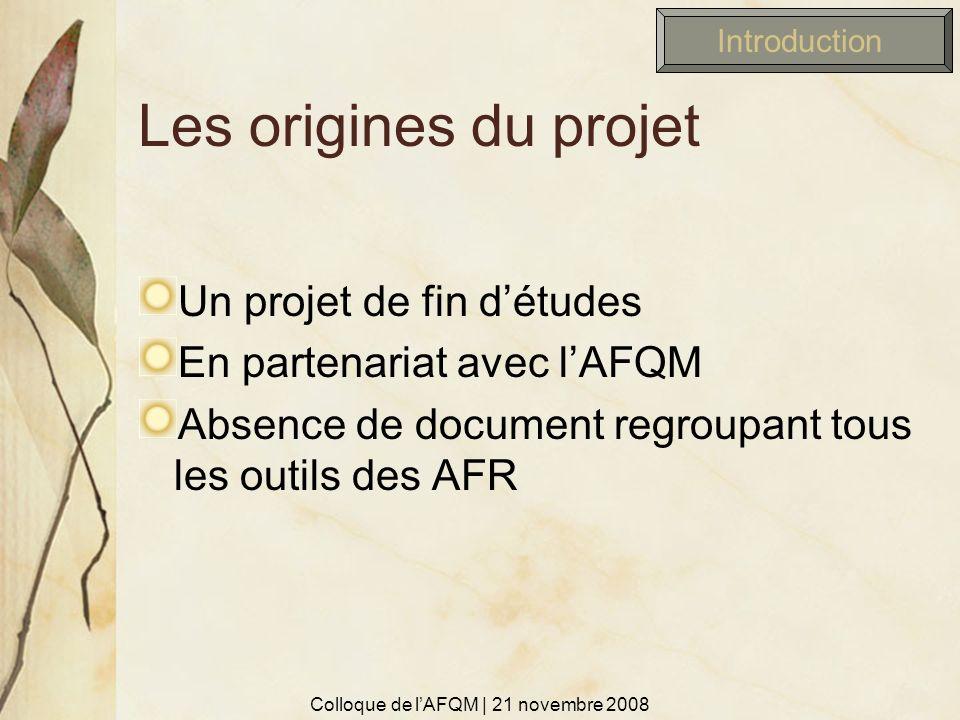 Les origines du projet Un projet de fin détudes En partenariat avec lAFQM Absence de document regroupant tous les outils des AFR Colloque de lAFQM | 2