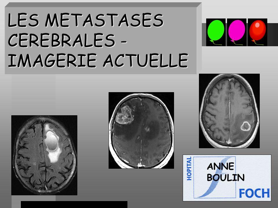EPIDEMIOLOGIE Métastases cérébrales = la plus fréquente des lésions encéphaliques malignes, X10 que les tumeurs primitives encéphaliques Cancers en cause par fréquence: poumon (50%), sein, mélanome,côlon, rein.