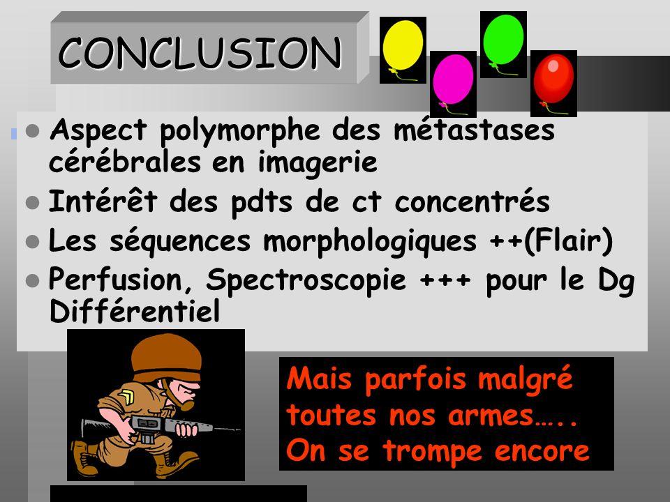 CONCLUSION Aspect polymorphe des métastases cérébrales en imagerie Intérêt des pdts de ct concentrés Les séquences morphologiques ++(Flair) Perfusion, Spectroscopie +++ pour le Dg Différentiel Mais parfois malgré toutes nos armes…..