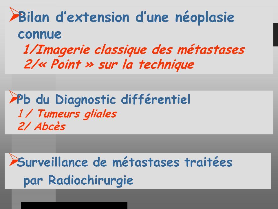 Bilan dextension dune néoplasie connue 1/Imagerie classique des métastases 2/« Point » sur la technique Pb du Diagnostic différentiel 1 / Tumeurs gliales 2/ Abcès Surveillance de métastases traitées par Radiochirurgie