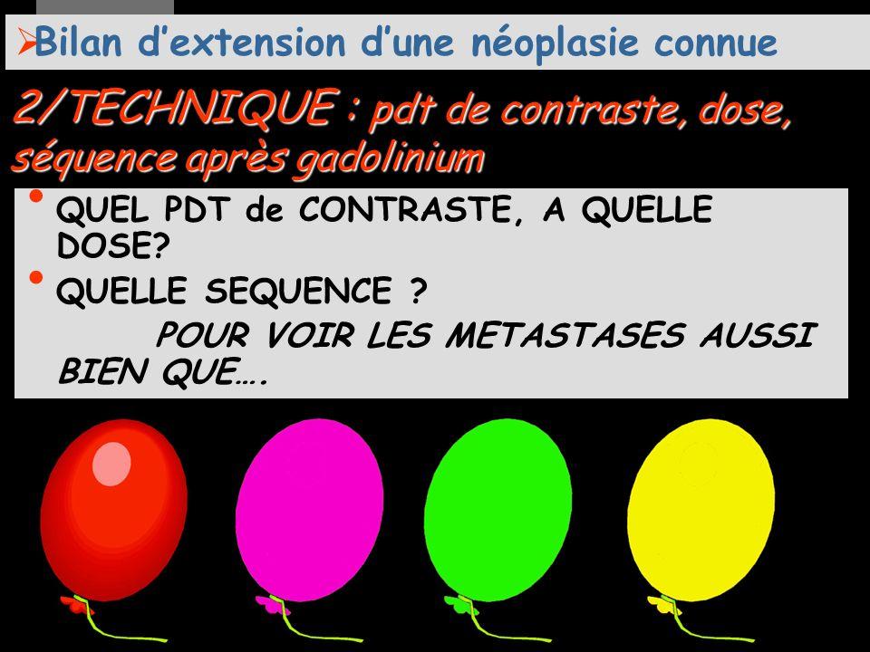 2/TECHNIQUE : pdt de contraste, dose, séquence après gadolinium Bilan dextension dune néoplasie connue après gadolinium?: QUEL PDT de CONTRASTE, A QUELLE DOSE.