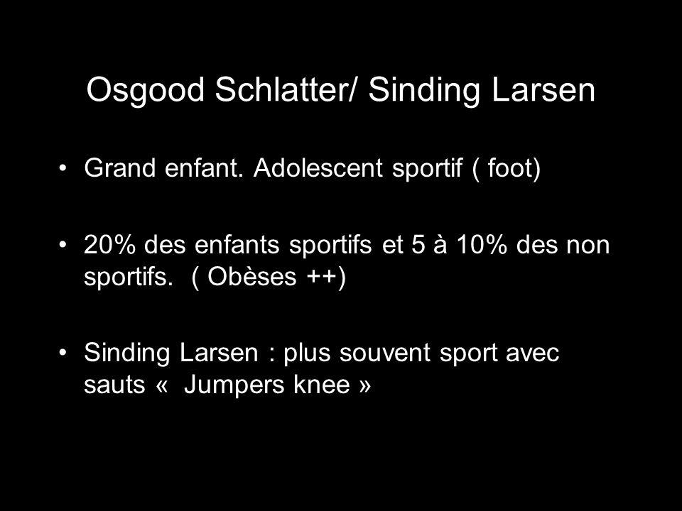 Osgood Schlatter/ Sinding Larsen Grand enfant. Adolescent sportif ( foot) 20% des enfants sportifs et 5 à 10% des non sportifs. ( Obèses ++) Sinding L