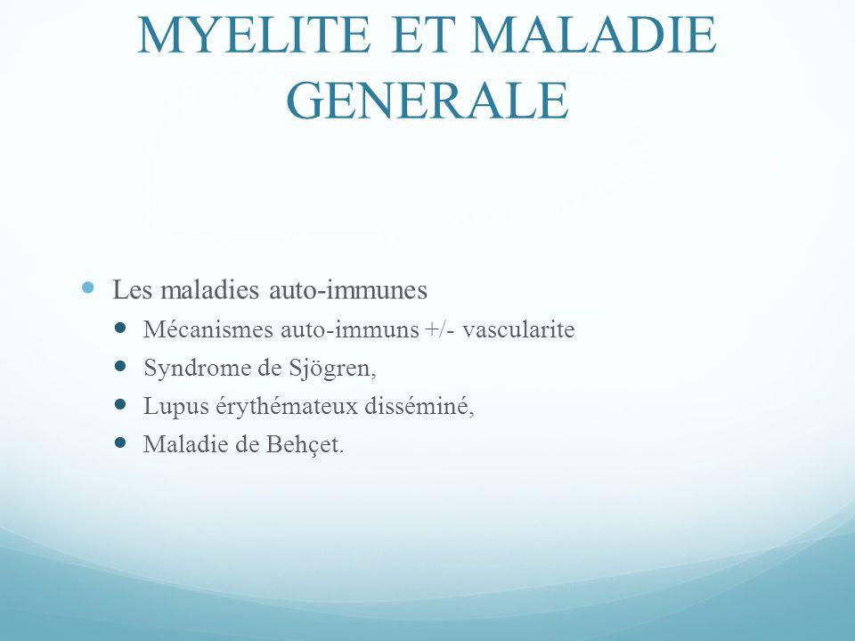 MYELITE ET MALADIE GENERALE Les maladies auto-immunes Mécanismes auto-immuns +/- vascularite Syndrome de Sjögren, Lupus érythémateux disséminé, Maladie de Behçet.