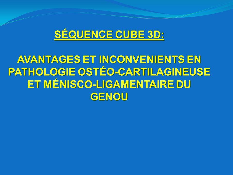 SÉQUENCE CUBE 3D: AVANTAGES ET INCONVENIENTS EN PATHOLOGIE OSTÉO-CARTILAGINEUSE ET MÉNISCO-LIGAMENTAIRE DU GENOU