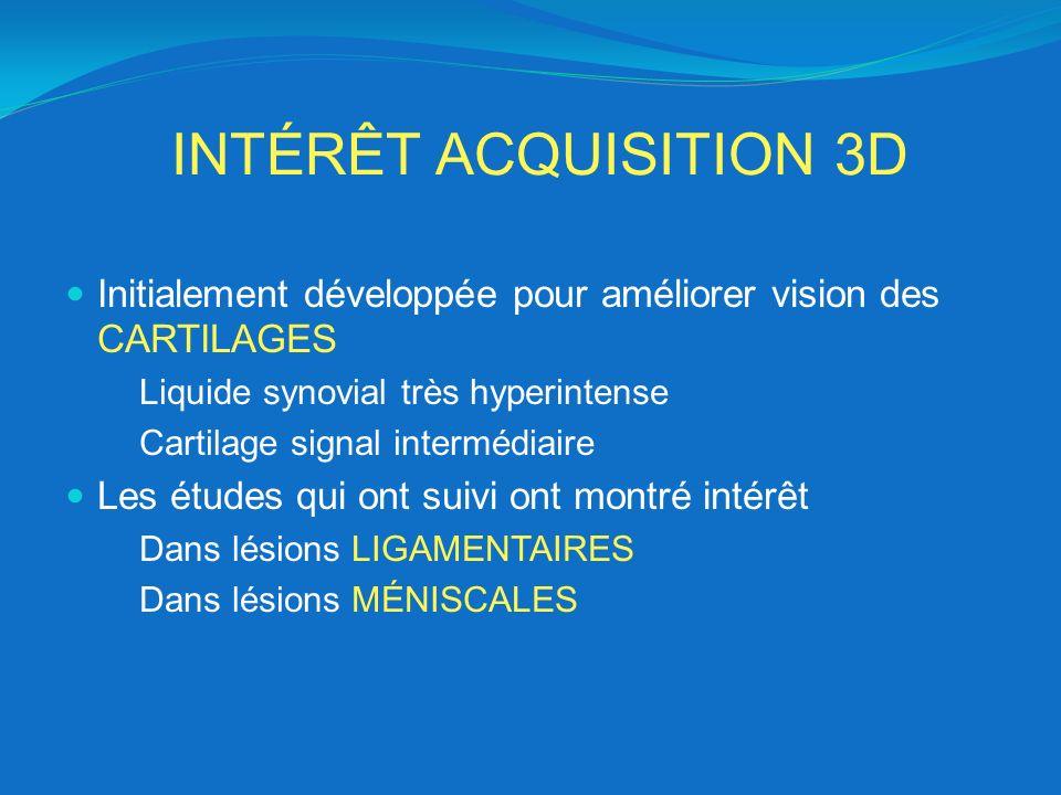 INTÉRÊT ACQUISITION 3D Initialement développée pour améliorer vision des CARTILAGES Liquide synovial très hyperintense Cartilage signal intermédiaire