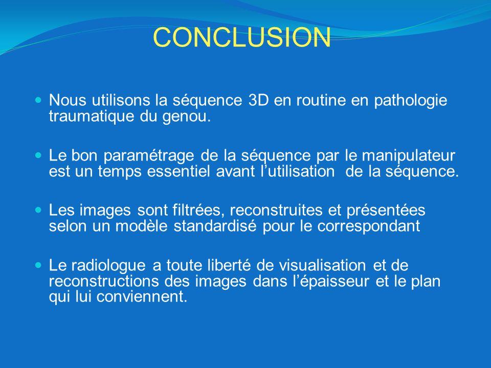 CONCLUSION Nous utilisons la séquence 3D en routine en pathologie traumatique du genou. Le bon paramétrage de la séquence par le manipulateur est un t