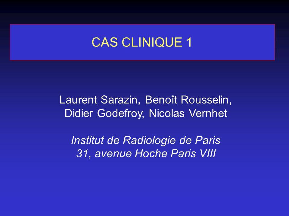 CAS CLINIQUE 1 Laurent Sarazin, Benoît Rousselin, Didier Godefroy, Nicolas Vernhet Institut de Radiologie de Paris 31, avenue Hoche Paris VIII