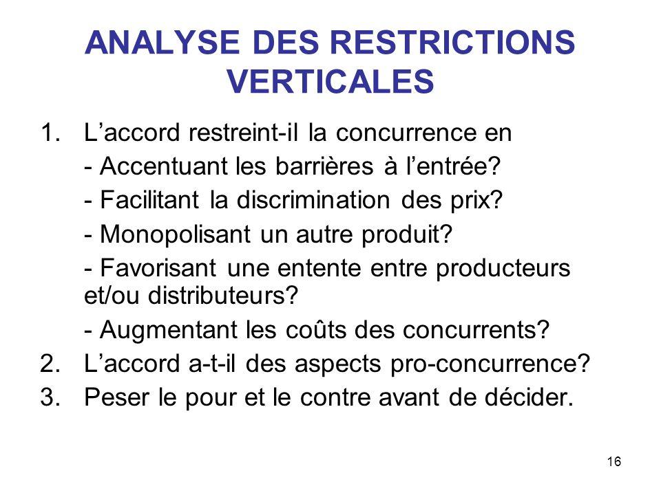 16 ANALYSE DES RESTRICTIONS VERTICALES 1.Laccord restreint-il la concurrence en - Accentuant les barrières à lentrée? - Facilitant la discrimination d