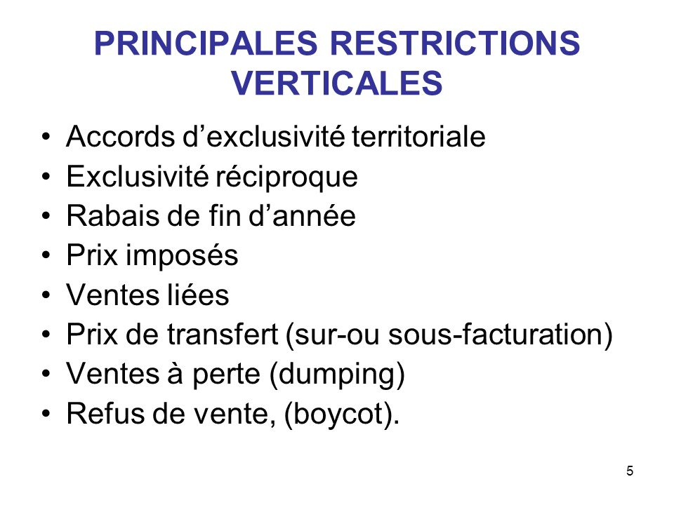 5 PRINCIPALES RESTRICTIONS VERTICALES Accords dexclusivité territoriale Exclusivité réciproque Rabais de fin dannée Prix imposés Ventes liées Prix de