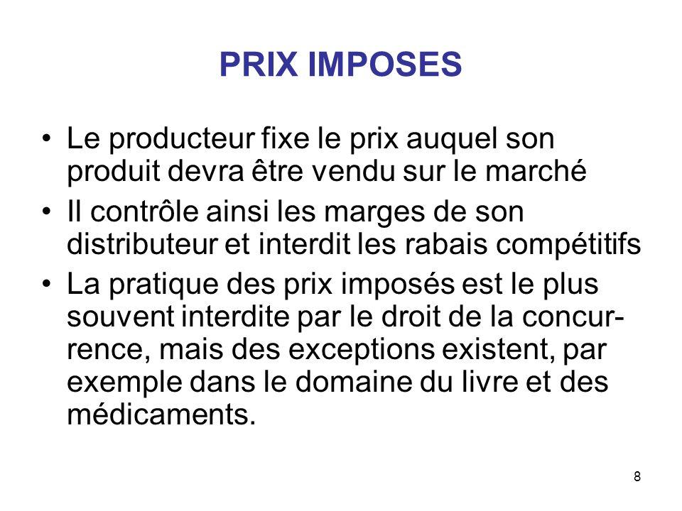 8 PRIX IMPOSES Le producteur fixe le prix auquel son produit devra être vendu sur le marché Il contrôle ainsi les marges de son distributeur et interd