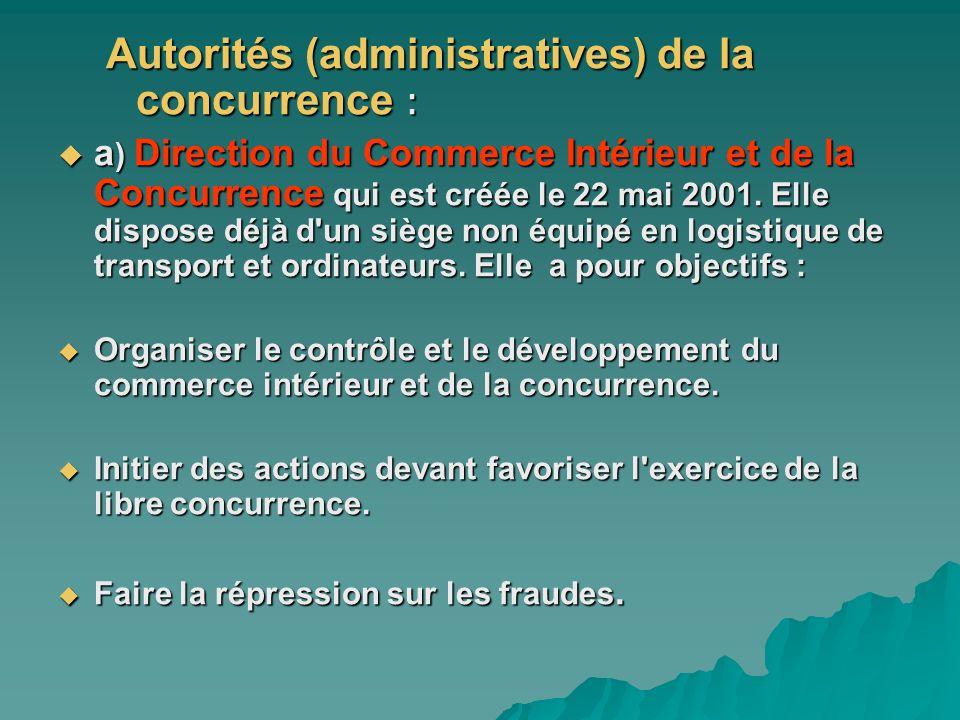 Autorités (administratives) de la concurrence : a ) Direction du Commerce Intérieur et de la Concurrence qui est créée le 22 mai 2001. Elle dispose dé