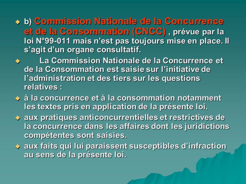 b) Commission Nationale de la Concurrence et de la Consommation (CNCC), prévue par la loi N°99-011 mais nest pas toujours mise en place. Il sagit dun