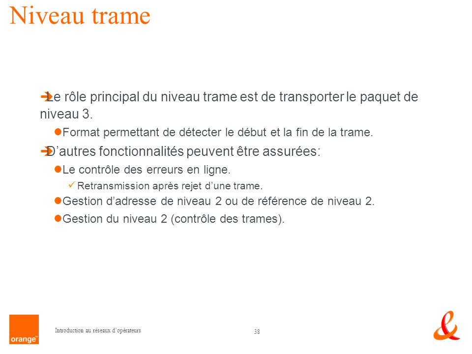 38 Introduction au réseaux dopérateurs Niveau trame Le rôle principal du niveau trame est de transporter le paquet de niveau 3. Format permettant de d