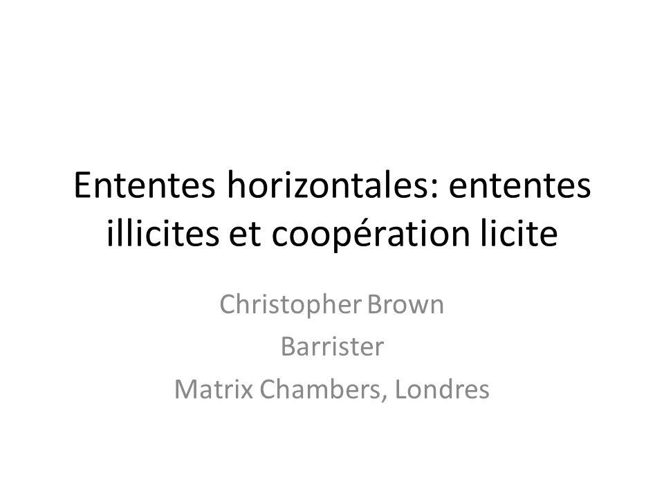 Ententes horizontales: ententes illicites et coopération licite Christopher Brown Barrister Matrix Chambers, Londres