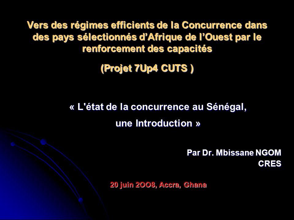 Vers des régimes efficients de la Concurrence dans des pays sélectionnés dAfrique de lOuest par le renforcement des capacités (Projet 7Up4 CUTS ) « L état de la concurrence au Sénégal, une Introduction » Par Dr.