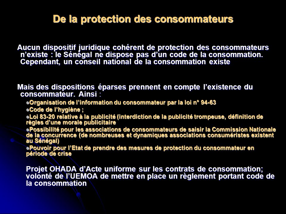 De la protection des consommateurs Aucun dispositif juridique cohérent de protection des consommateurs nexiste : le Sénégal ne dispose pas dun code de la consommation.