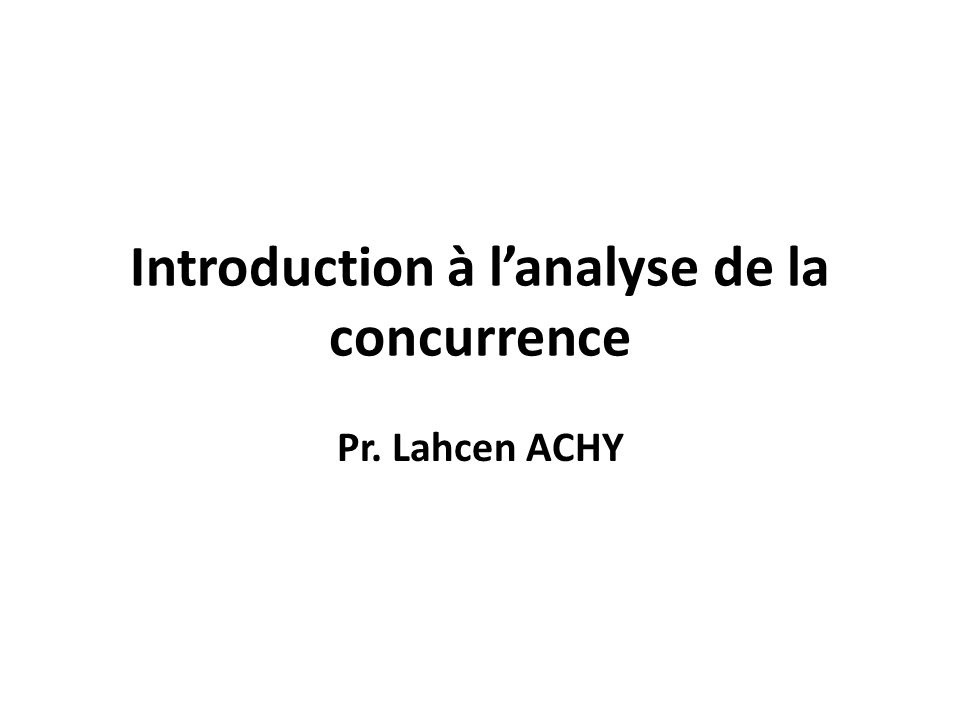 Introduction à lanalyse de la concurrence Pr. Lahcen ACHY