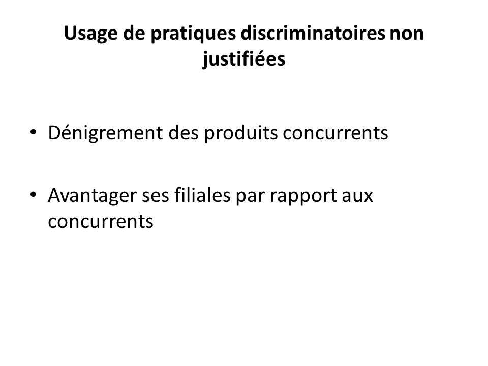 Usage de pratiques discriminatoires non justifiées Dénigrement des produits concurrents Avantager ses filiales par rapport aux concurrents