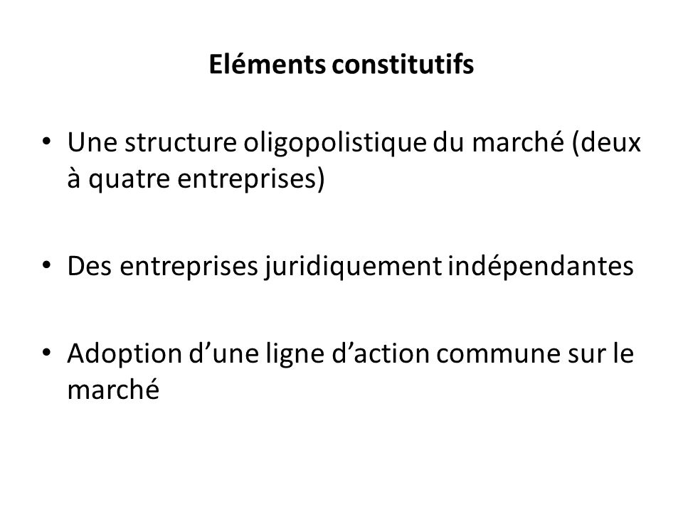 Eléments constitutifs Une structure oligopolistique du marché (deux à quatre entreprises) Des entreprises juridiquement indépendantes Adoption dune li
